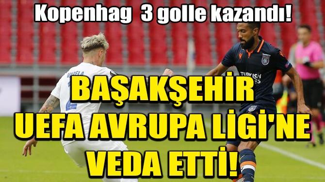 BAŞAKŞEHİR, UEFA AVRUPA LİGİ'NE VEDA ETTİ!