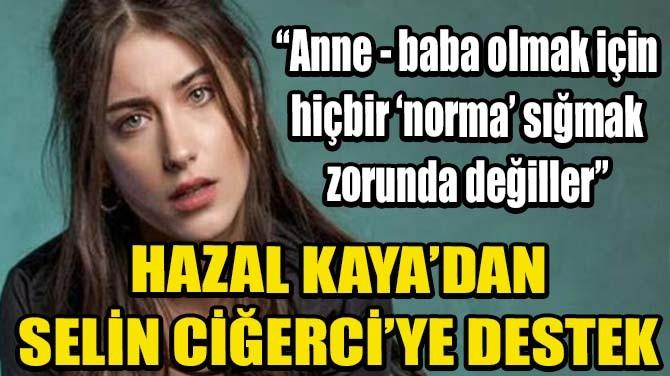 HAZAL KAYA'DAN SELİN CİĞERCİ'YE DESTEK