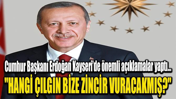 """""""HANGİ ÇILGIN BİZE ZİNCİR VURACAKMIŞ?"""""""