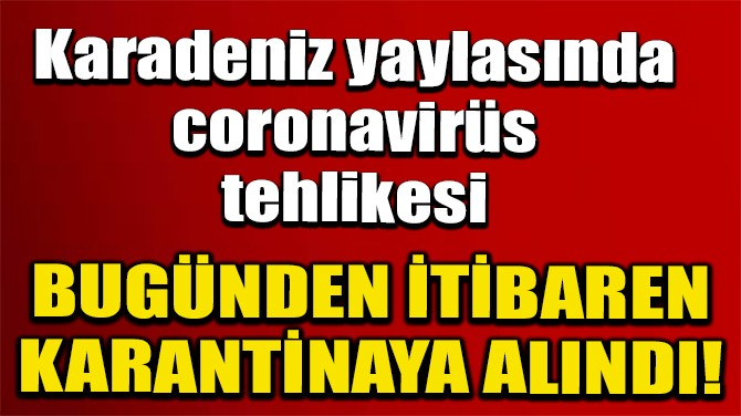 GİRESUN'DA 1 MAHALLE VE 1 YAYLA KARANTİNAYA ALINDI