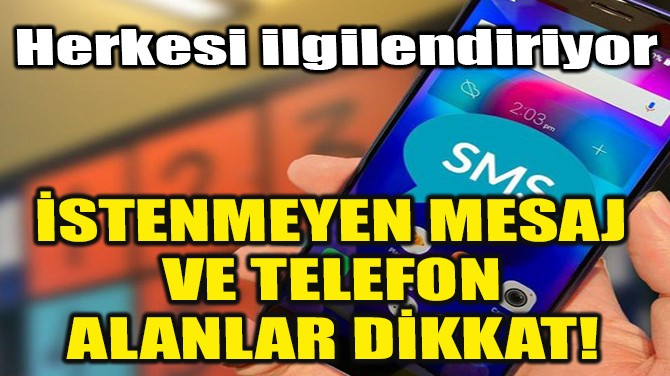 İSTENMEYEN MESAJ VE TELEFON ALANLAR DİKKAT!