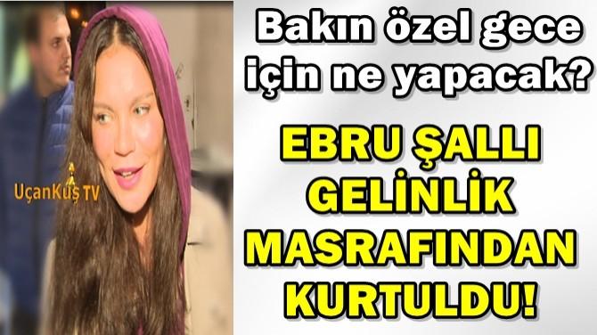 EBRU ŞALLI GELİNLİK MASRAFINDAN KURTULDU!