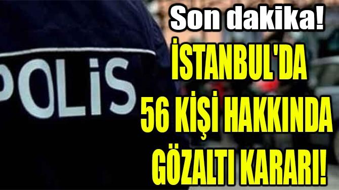İSTANBUL'DA 56 KİŞİ HAKKINDA GÖZALTI KARARI!