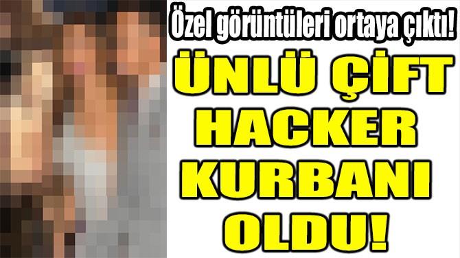 ÜNLÜ ÇİFT HACKER  KURBANI OLDU!