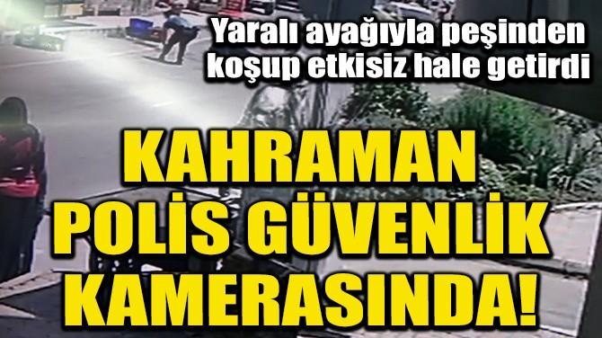 KAHRAMAN POLİSİN SALDIRGANI ETKİSİZ HALE GETİRMESİ KAMERALARDA