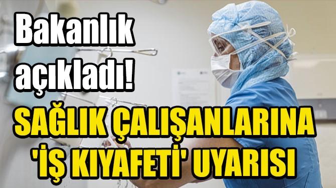 SAĞLIK ÇALIŞANLARINA 'İŞ KIYAFETİ' UYARISI