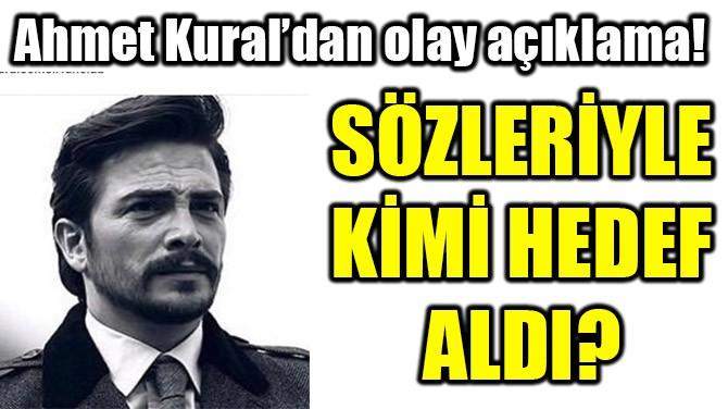 AHMET KURAL'DAN DİKKAT ÇEKEN SÖZLER!
