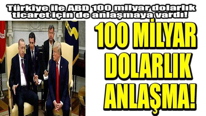 100 MİLYAR DOLARLIK ANLAŞMA!