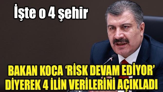 BAKAN KOCA 'RİSK DEVAM EDİYOR' DİYEREK 4 İLİ PAYLAŞTI