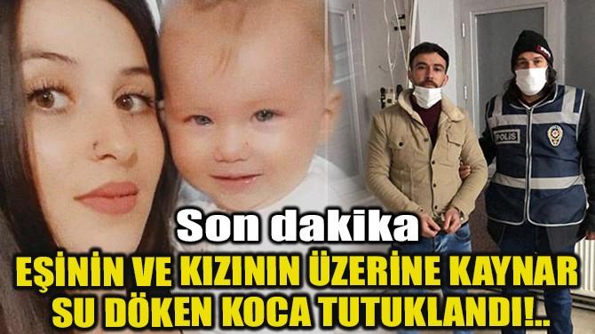 EŞİNİN VE KIZININ ÜZERİNE KAYNAR SU DÖKEN KOCA TUTUKLANDI!..