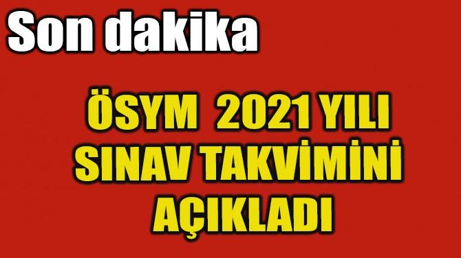 ÖSYM  2021 YILI SINAV TAKVİMİNİ AÇIKLADI