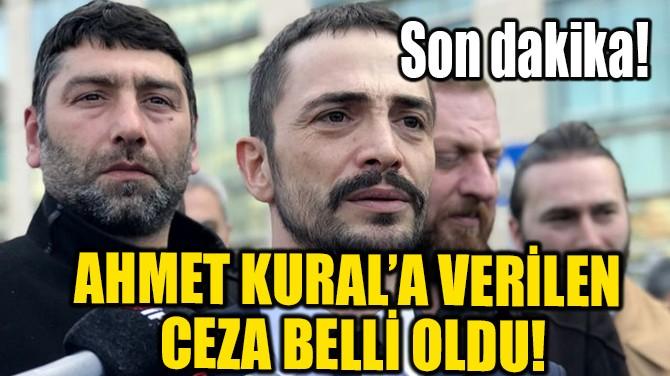AHMET KURAL'A VERİLEN CEZA BELLİ OLDU!