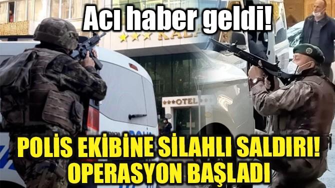 KAHRAMANMARAŞ'TA SICAK DAKİKALAR! 1 POLİS ŞEHİT OLDU