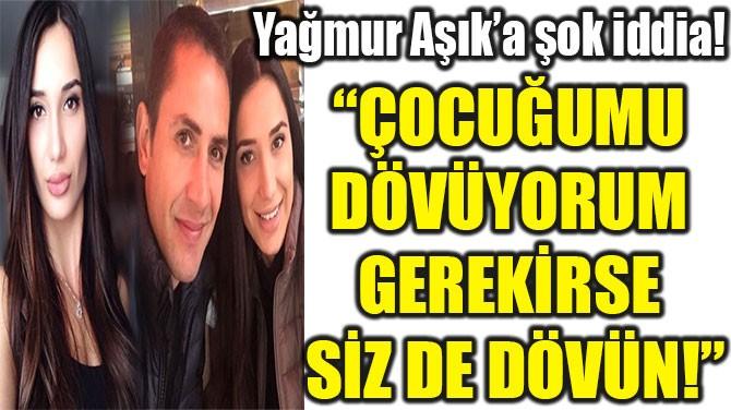 """""""ÇOCUĞUMU  DÖVÜYORUM  GEREKİRSE  SİZ DE DÖVÜN!"""""""