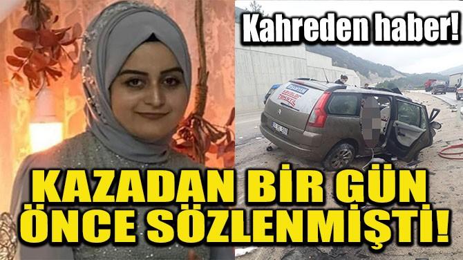 KAZADAN BİR GÜN ÖNCE SÖZLENMİŞTİ!