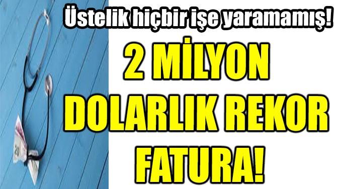 2 MİLYON DOLARLIK REKOR FATURA!