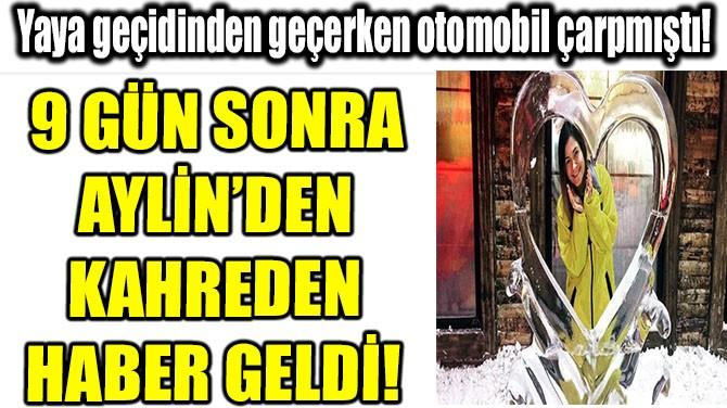 9 GÜN SONRA AYLİN'DEN KAHREDEN HABER GELDİ!