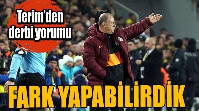 """FATİH TERİM'DEN DERBİ YORUMU: """"FARK YAPABİLİRDİK"""""""