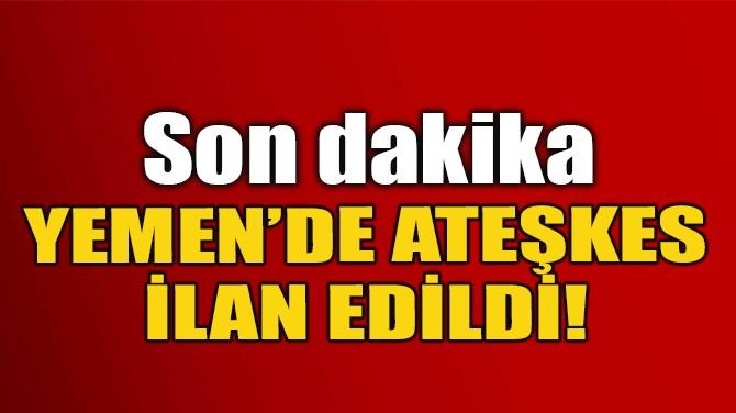 YEMEN'DE ATEŞKES İLAN EDİLDİ!