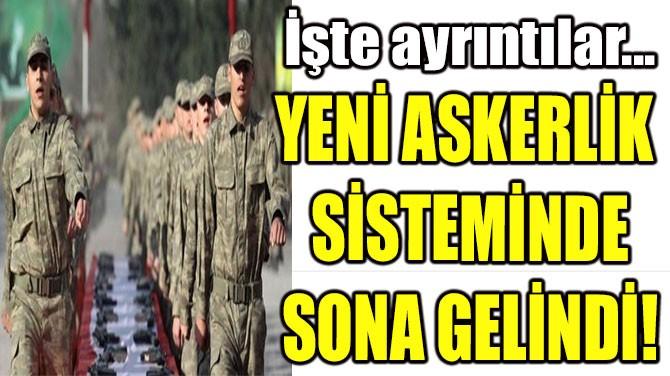 YENİ ASKERLİK  SİSTEMİNDE  SONA GELİNDİ!