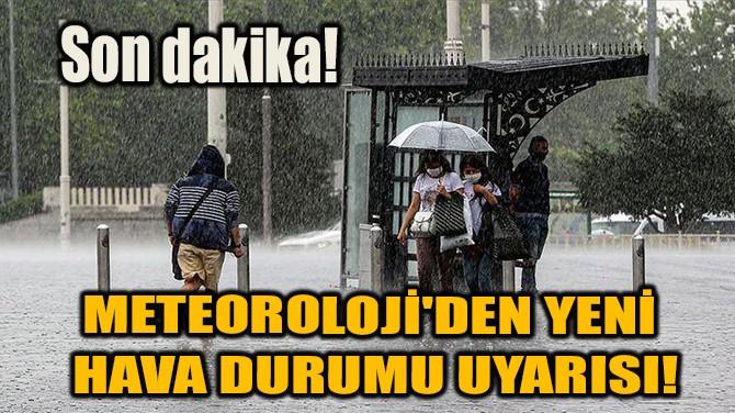 METEOROLOJİ'DEN YENİ HAVA DURUMU UYARISI!