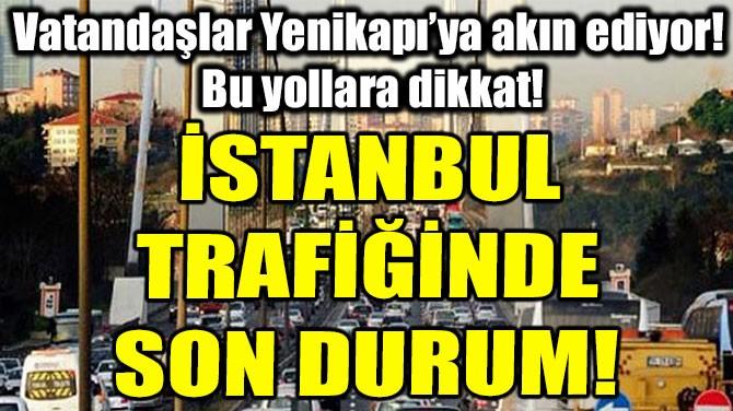 İSTANBUL TRAFİĞİNDE SON DURUM!