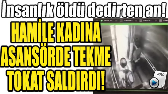 HAMİLE KADINA ASANSÖRDE TEKME TOKAT SALDIRDI!