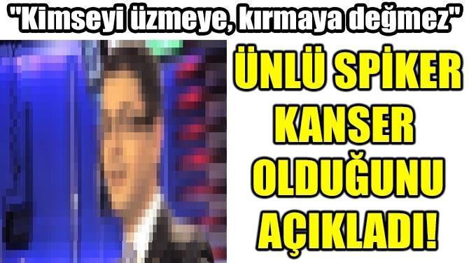 ÜNLÜ SPİKER KANSER OLDUĞUNU AÇIKLADI!