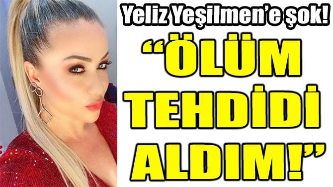"""YELİZ YEŞİLMEN: """"ÖLÜM TEHDİDİ ALDIM!"""""""