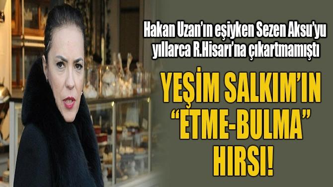 """YEŞİM SALKIM'IN """"ETME-BULMA"""" HIRSI!"""