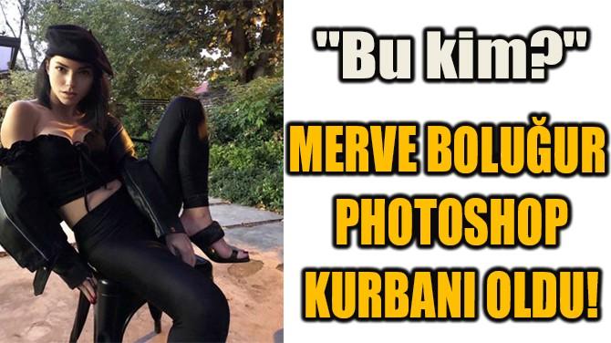 MERVE BOLUĞUR PHOTOSHOP KURBANI OLDU!