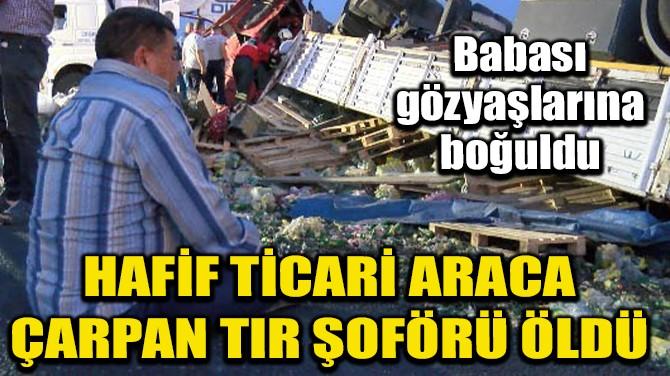 HAFİF TİCARİ ARACA ÇARPAN TIR ŞOFÖRÜ ÖLDÜ
