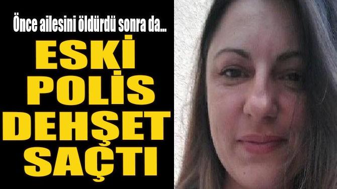 ESKİ POLİS DEHŞET SAÇTI