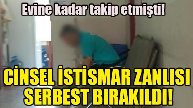 CİNSEL İSTİSMAR ZANLISI SERBEST BIRAKILDI!