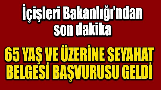 65 YAŞ VE ÜZERİNE SEYAHAT BELGESİ BAŞVURUSU GELDİ!