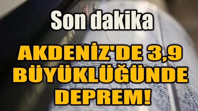 AKDENİZ'DE 3,9  BÜYÜKLÜĞÜNDE  DEPREM!