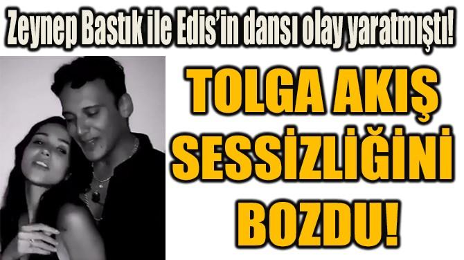 TOLGA AKIŞ  SESSİZLİĞİNİ  BOZDU!