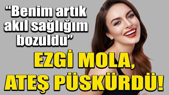 EZGİ MOLA ATEŞ PÜSKÜRDÜ!