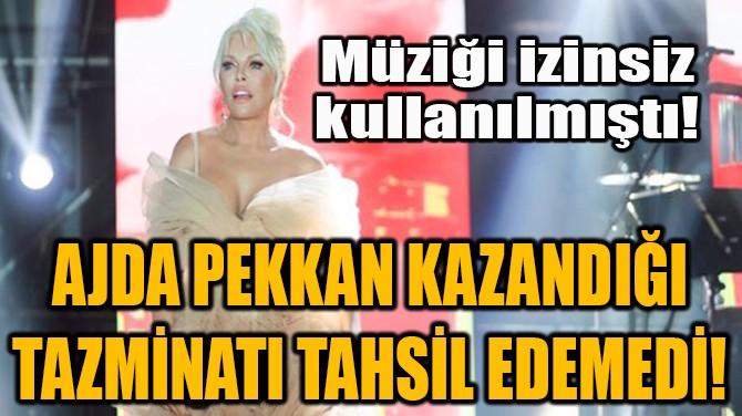 AJDA PEKKAN KAZANDIĞI TAZMİNATI TAHSİL EDEMEDİ!