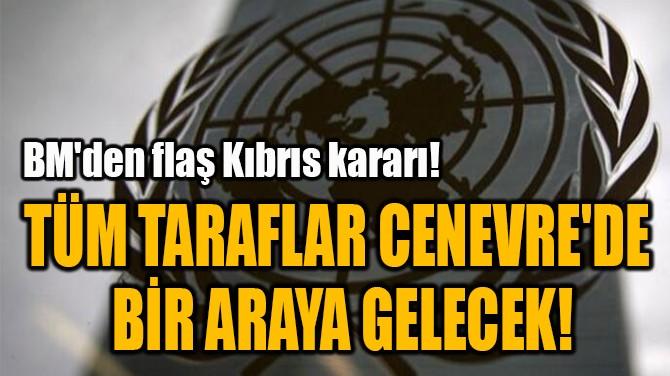 TÜM TARAFLAR CENEVRE'DE  BİR ARAYA GELECEK!