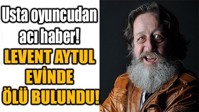 LEVENT AYKUL EVİNDE ÖLÜ BULUNDU!