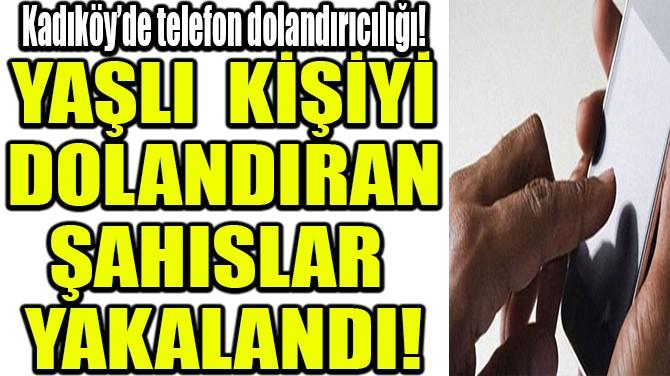 KADIKÖY'DE TELEFON DOLANDIRICILIĞI!