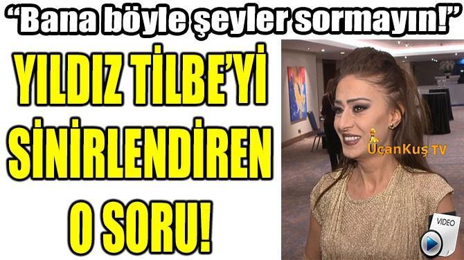 YILDIZ TİLBE'Yİ  SİNİRLENDİREN  O SORU!
