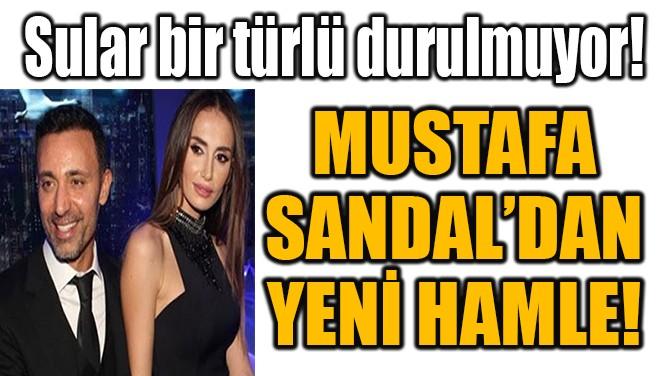 MUSTAFA  SANDAL'DAN  YENİ HAMLE!