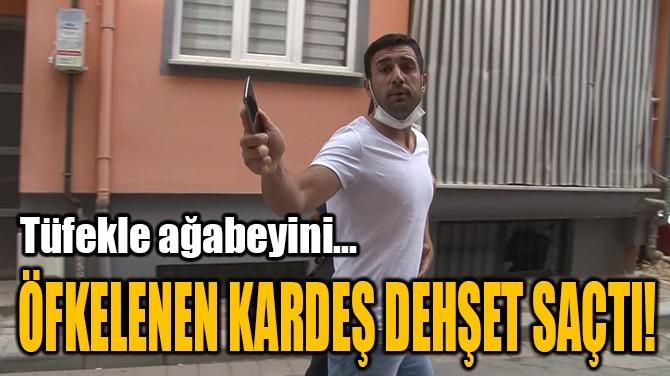 ÖFKELENEN KARDEŞ DEHŞET SAÇTI!