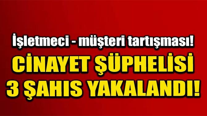 CİNAYET ŞÜPHELİSİ 3 ŞAHIS YAKALANDI!