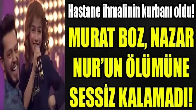 MURAT BOZ, NAZAR NUR'UN ÖLÜMÜNE SESSİZ KALAMADI!