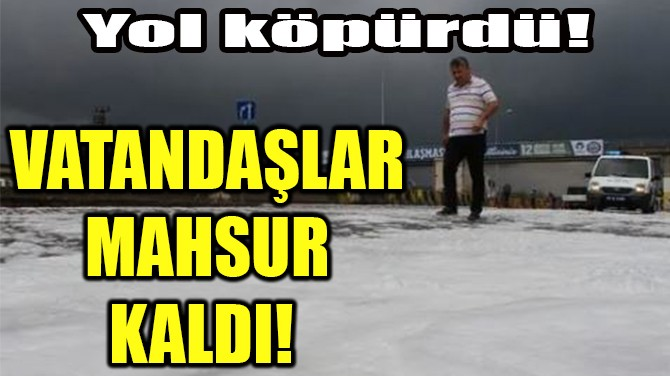 VATANDAŞLAR  MAHSUR KALDI!