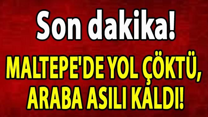 MALTEPE'DE YOL ÇÖKTÜ,  ARABA ASILI KALDI!