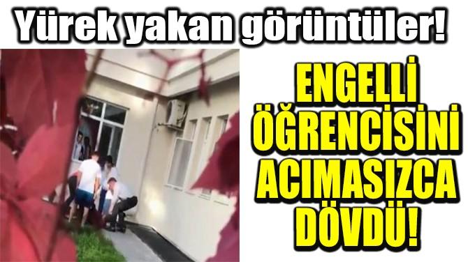 ENGELLİ ÖĞRENCİSİNİ ACIMASIZCA DÖVDÜ!
